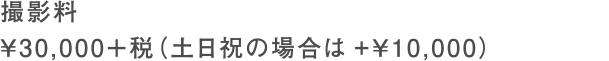 撮影料 ¥30,000+税(土日祝の場合は+¥10,000)