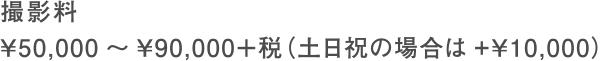 撮影料 ¥50,000~¥90,000+税(土日祝の場合は+¥10,000)
